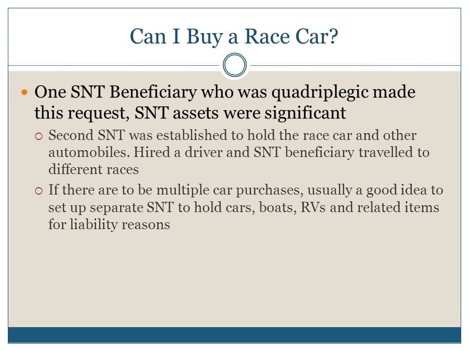 Can I Buy a Race Car? One SNT Beneficiary who was quadriplegic made this request, SNT assets were significant  Second SNT was established to hold the