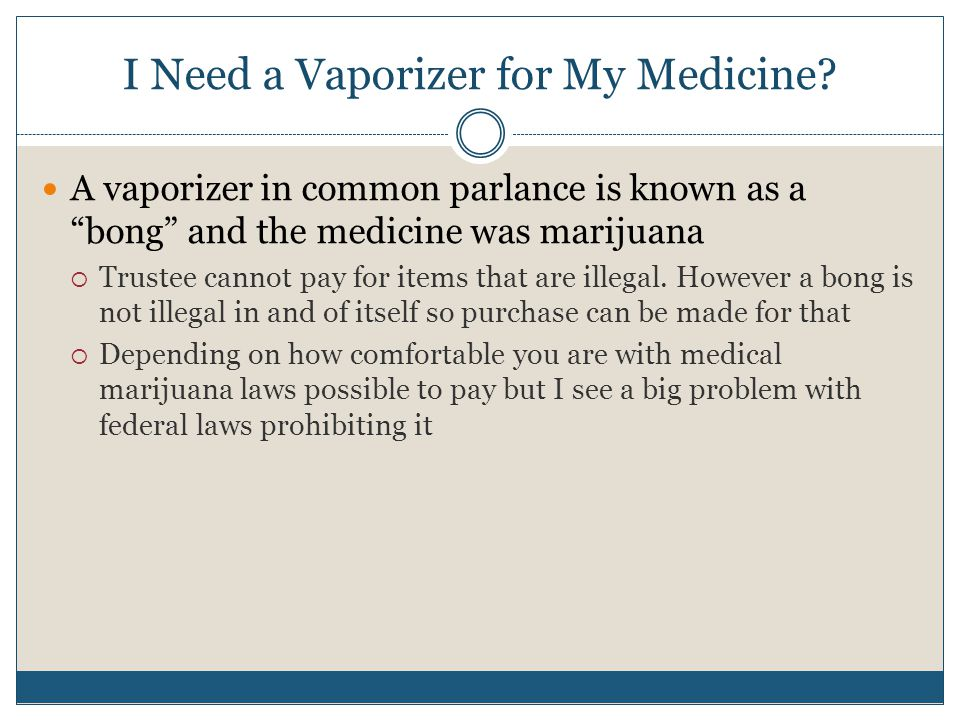 "I Need a Vaporizer for My Medicine? A vaporizer in common parlance is known as a ""bong"" and the medicine was marijuana  Trustee cannot pay for items"