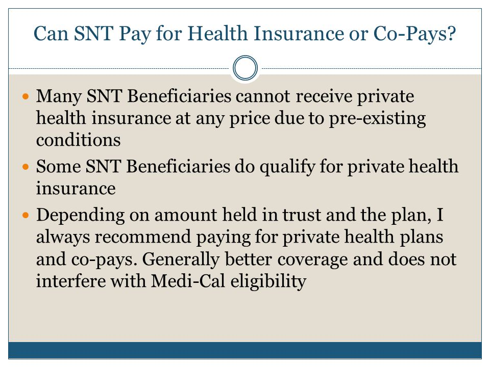 Can SNT Pay for Health Insurance or Co-Pays? Many SNT Beneficiaries cannot receive private health insurance at any price due to pre-existing condition