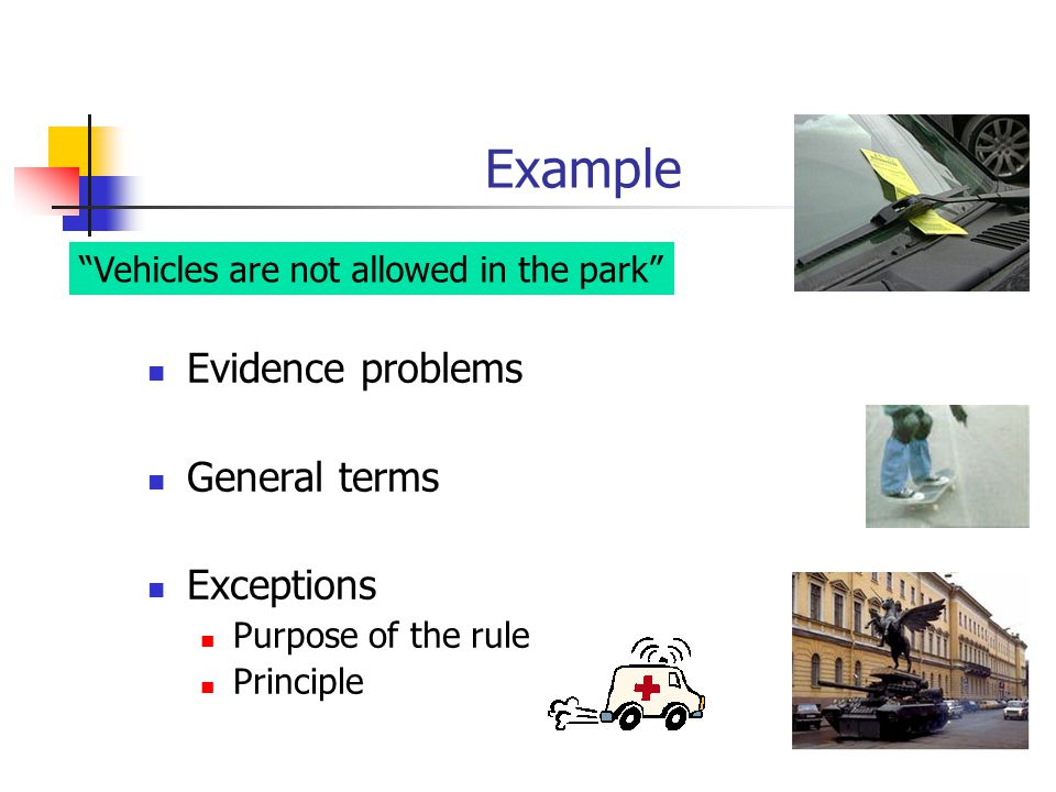 "Example Evidence problems General terms Exceptions Purpose of the rule Principle ""Vehicles are not allowed in the park"""