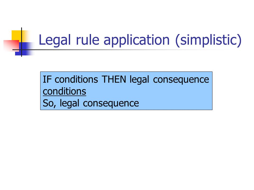 Legal rule application (simplistic) IF conditions THEN legal consequence conditions So, legal consequence