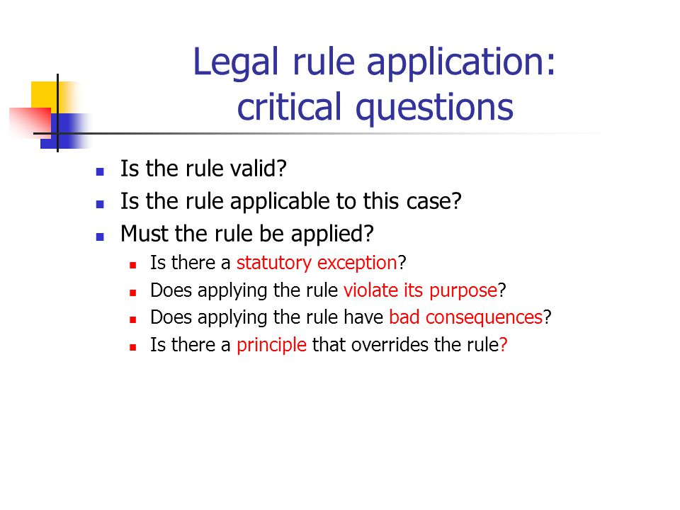 Legal rule application: critical questions Is the rule valid? Is the rule applicable to this case? Must the rule be applied? Is there a statutory exce