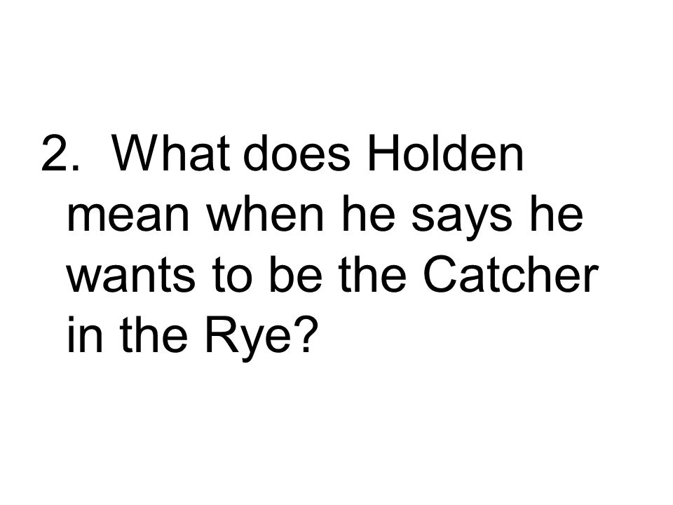 2. What does Holden mean when he says he wants to be the Catcher in the Rye?