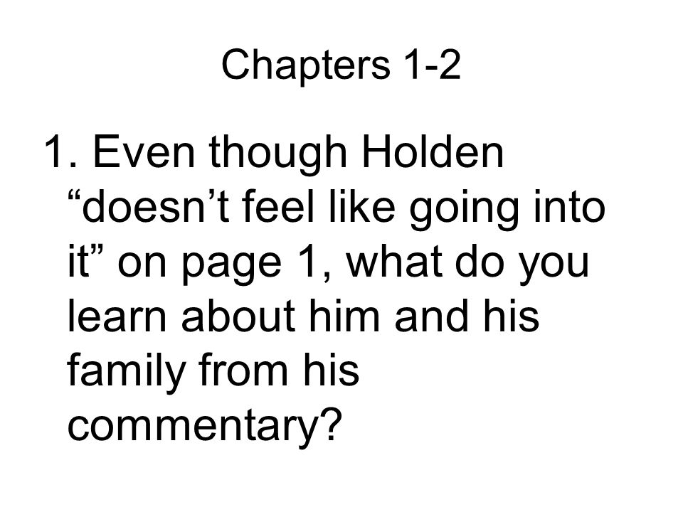 """Chapters 1-2 1. Even though Holden """"doesn't feel like going into it"""" on page 1, what do you learn about him and his family from his commentary?"""