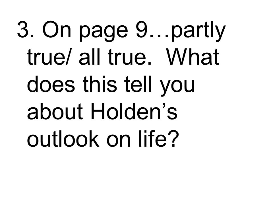 3. On page 9…partly true/ all true. What does this tell you about Holden's outlook on life