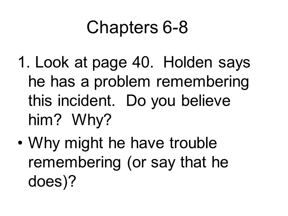 Chapters 6-8 1.Look at page 40. Holden says he has a problem remembering this incident.