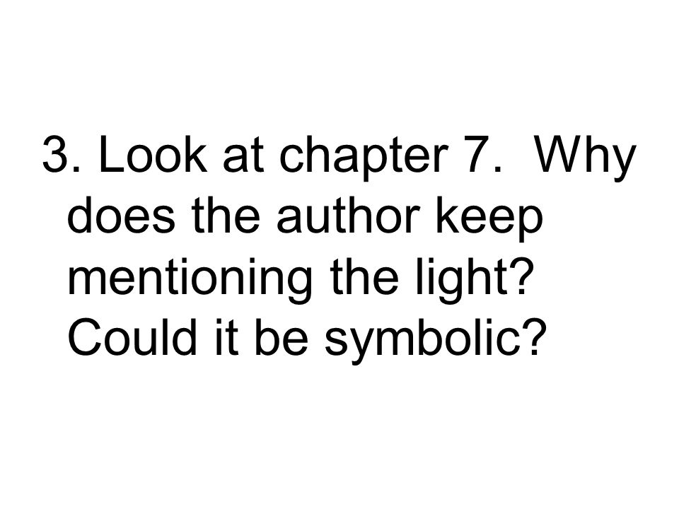 3. Look at chapter 7. Why does the author keep mentioning the light? Could it be symbolic?