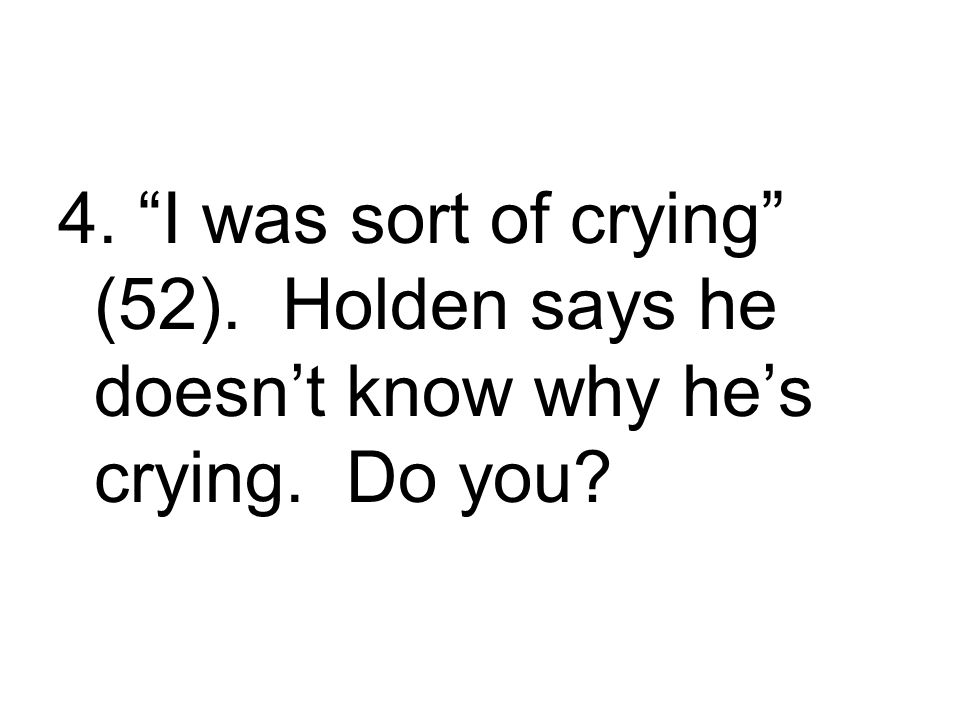 4. I was sort of crying (52). Holden says he doesn't know why he's crying. Do you?