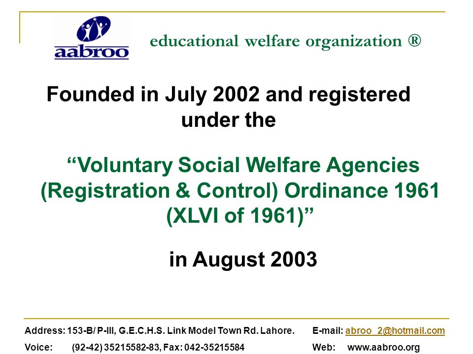 educational welfare organization ® Voluntary Social Welfare Agencies (Registration & Control) Ordinance 1961 (XLVI of 1961) Founded in July 2002 and registered under the Address: 153-B/ P-III, G.E.C.H.S.
