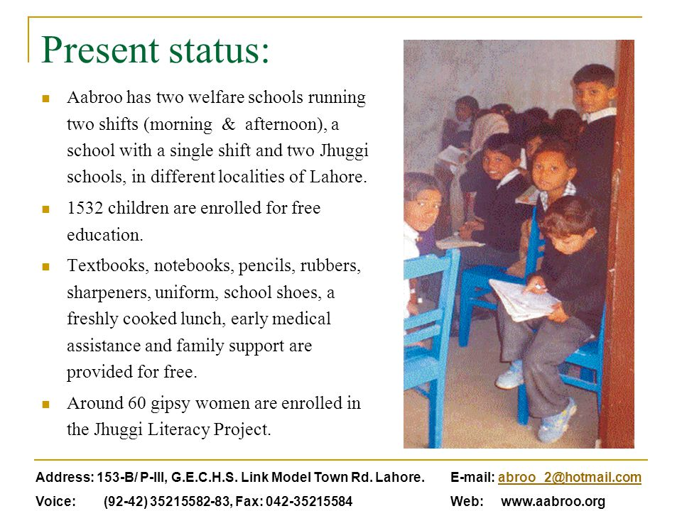 Present status: Aabroo has two welfare schools running two shifts (morning & afternoon), a school with a single shift and two Jhuggi schools, in different localities of Lahore.
