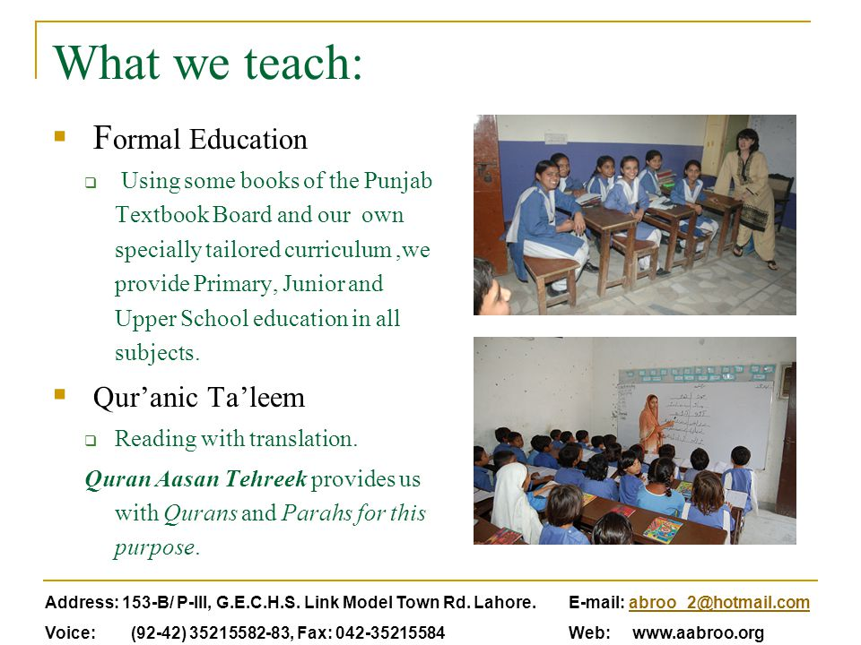 What we teach:  F ormal Education  Using some books of the Punjab Textbook Board and our own specially tailored curriculum,we provide Primary, Junior and Upper School education in all subjects.
