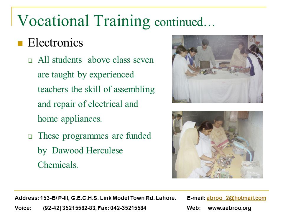Vocational Training continued… Electronics  All students above class seven are taught by experienced teachers the skill of assembling and repair of e
