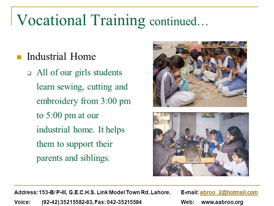 Vocational Training continued… Industrial Home  All of our girls students learn sewing, cutting and embroidery from 3:00 pm to 5:00 pm at our industrial home.
