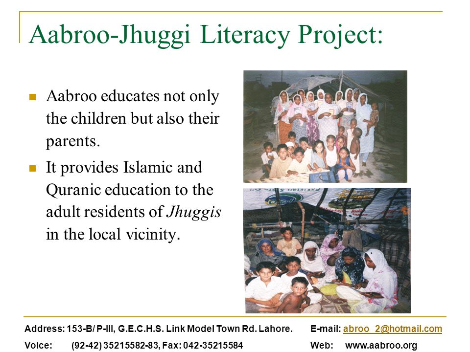 Aabroo-Jhuggi Literacy Project: Aabroo educates not only the children but also their parents. It provides Islamic and Quranic education to the adult r