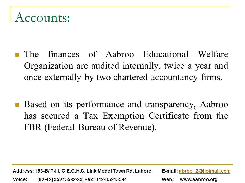 Accounts: The finances of Aabroo Educational Welfare Organization are audited internally, twice a year and once externally by two chartered accountanc