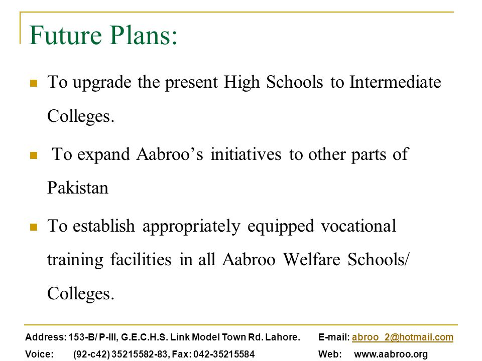 Future Plans: To upgrade the present High Schools to Intermediate Colleges. To expand Aabroo's initiatives to other parts of Pakistan To establish app