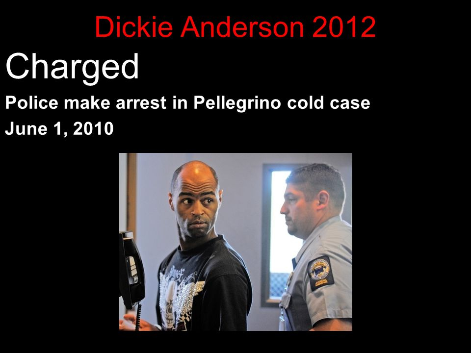 Dickie Anderson 2012 Charged Police make arrest in Pellegrino cold case June 1, 2010 13 years later Police charged Dickie E. Anderson Jr., 40, with mu