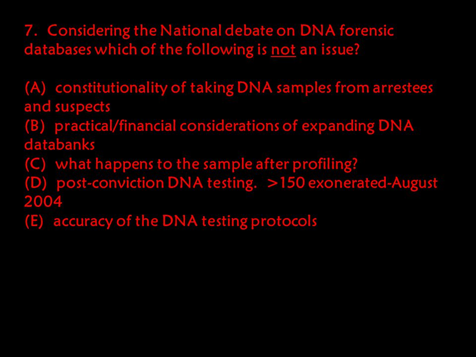 6. In the national debate about the use of forensic DNA analysis and the building of DNA databases (such as an all felon database vs. an all arrestee