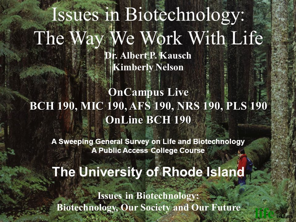 Issues in Biotechnology: Biotechnology, Our Society and Our Future OnCampus Live BCH 190, MIC 190, AFS 190, NRS 190, PLS 190 OnLine BCH 190 A Sweeping General Survey on Life and Biotechnology A Public Access College Course The University of Rhode Island Kimberly Nelson Issues in Biotechnology: The Way We Work With Life Dr.