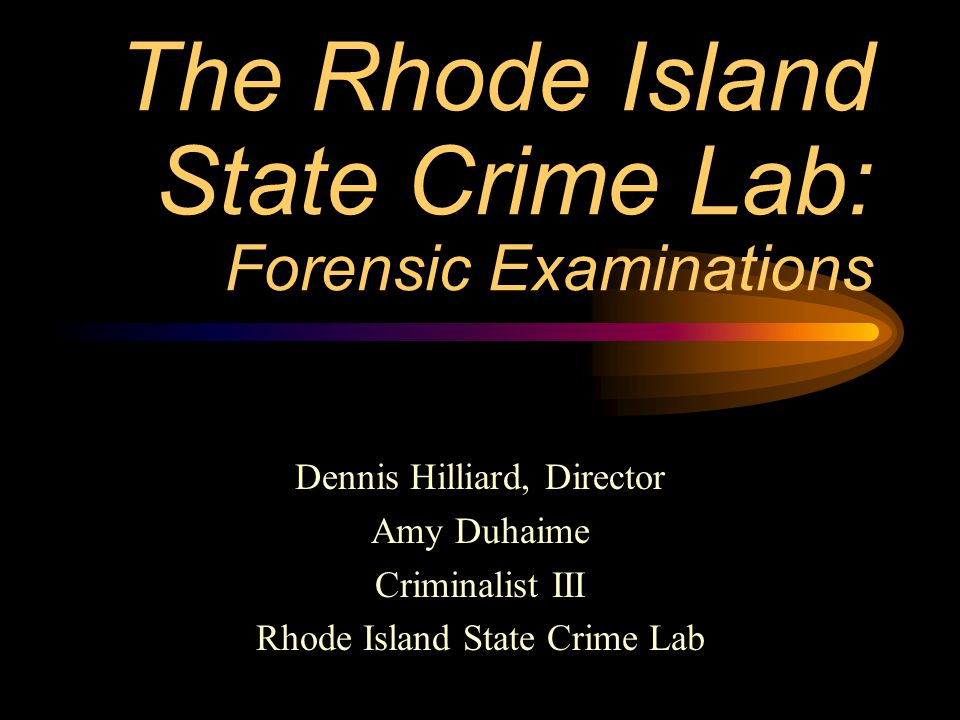 The Rhode Island State Crime Lab: Forensic Examinations Dennis Hilliard, Director Amy Duhaime Criminalist III Rhode Island State Crime Lab