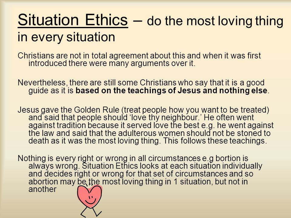 Situation Ethics – do the most loving thing in every situation Christians are not in total agreement about this and when it was first introduced there