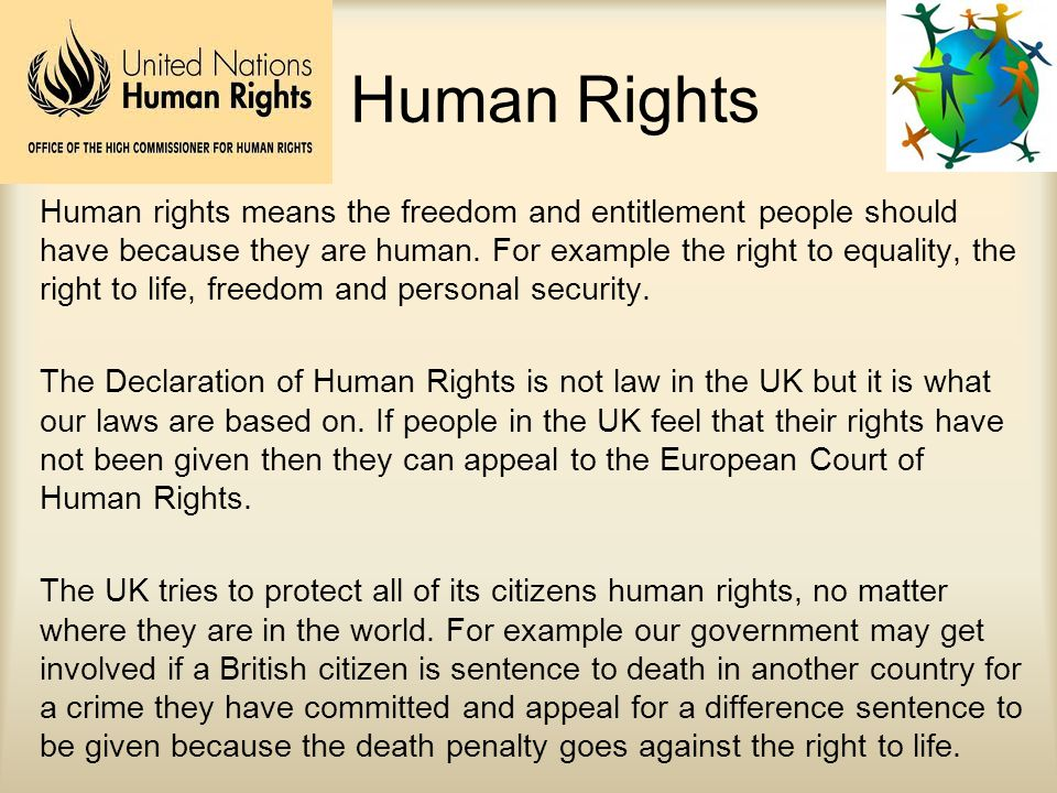 Human Rights Human rights means the freedom and entitlement people should have because they are human. For example the right to equality, the right to