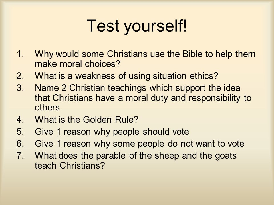 Test yourself! 1.Why would some Christians use the Bible to help them make moral choices? 2.What is a weakness of using situation ethics? 3.Name 2 Chr