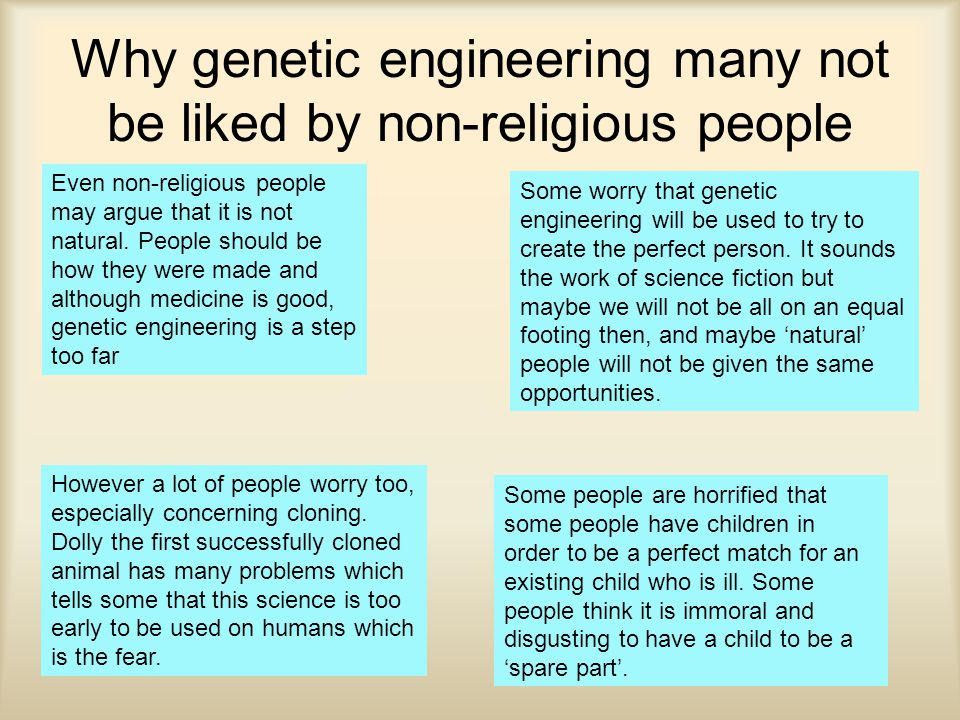 Why genetic engineering many not be liked by non-religious people However a lot of people worry too, especially concerning cloning.
