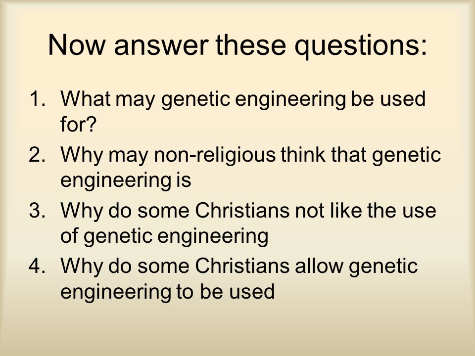 Now answer these questions: 1.What may genetic engineering be used for.