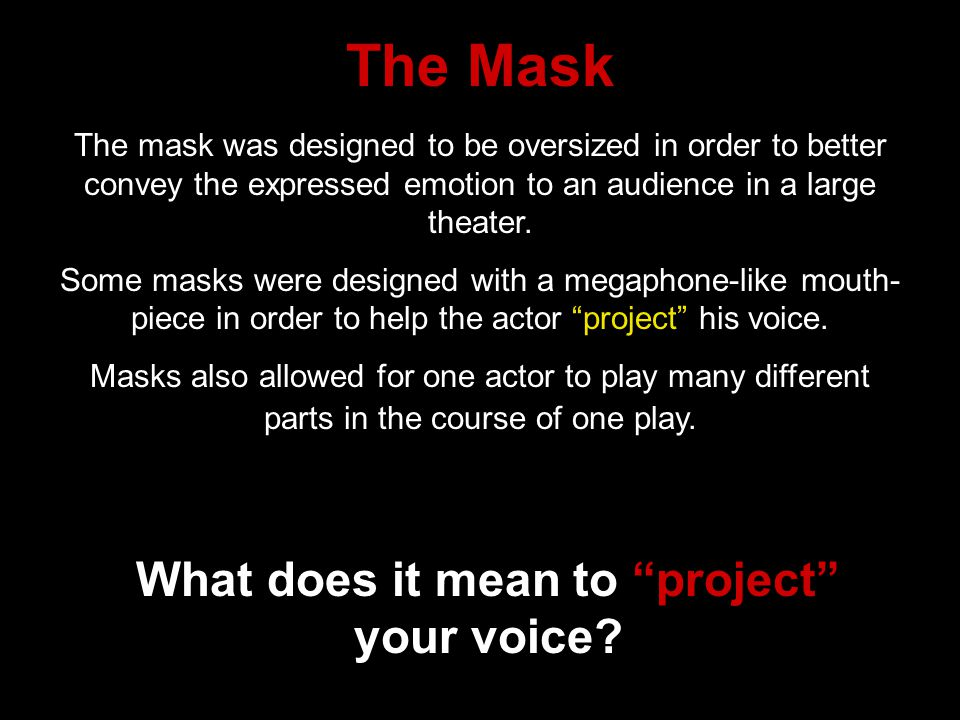 The mask was designed to be oversized in order to better convey the expressed emotion to an audience in a large theater. Some masks were designed with