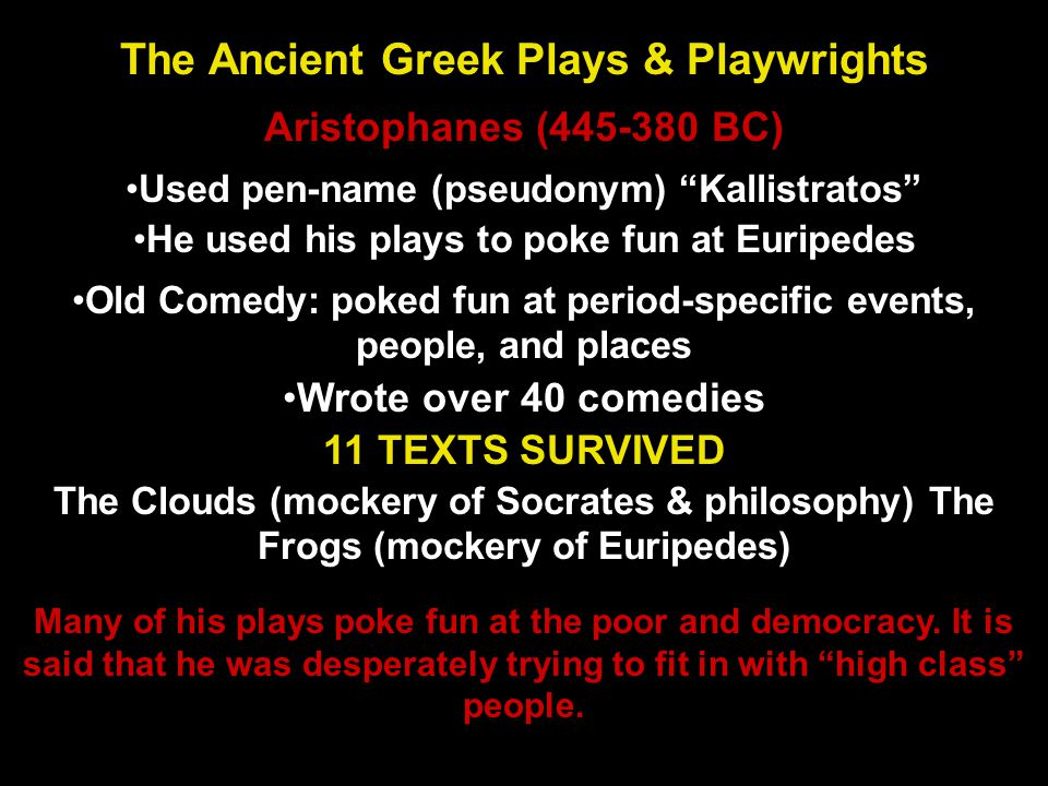 "Used pen-name (pseudonym) ""Kallistratos"" Aristophanes (445-380 BC) The Ancient Greek Plays & Playwrights He used his plays to poke fun at Euripedes Ol"