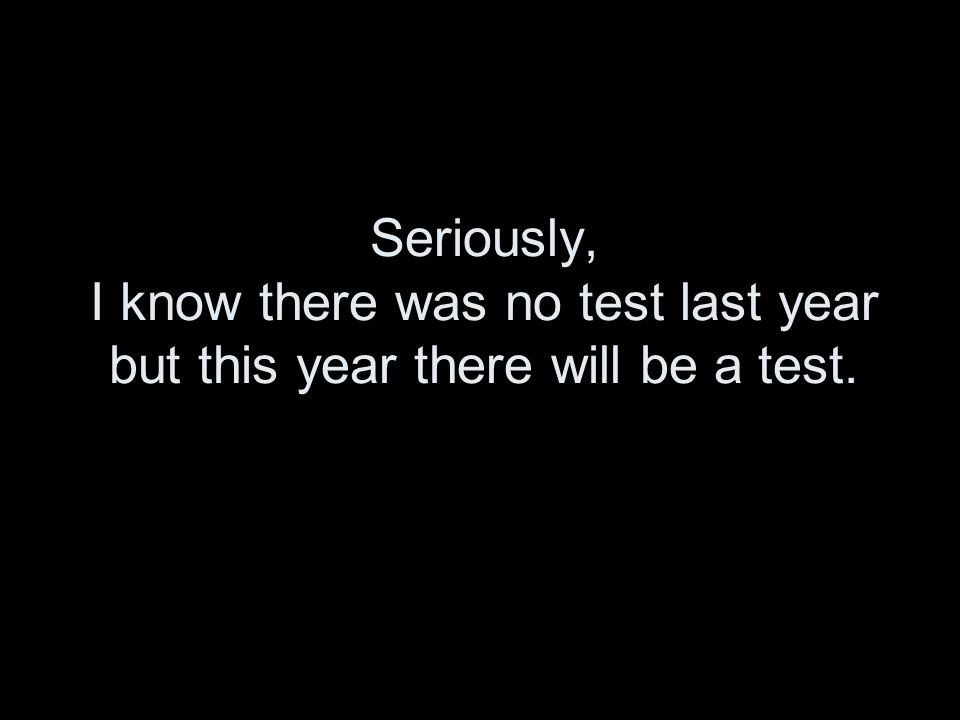 Seriously, I know there was no test last year but this year there will be a test.