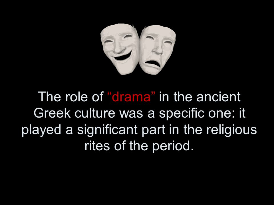 "The role of ""drama"" in the ancient Greek culture was a specific one: it played a significant part in the religious rites of the period."