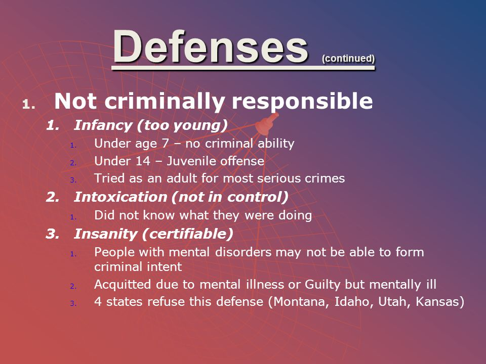 Defenses (continued) 1. 1. Not criminally responsible 1. 1.Infancy (too young) 1. 1. Under age 7 – no criminal ability 2. 2. Under 14 – Juvenile offen