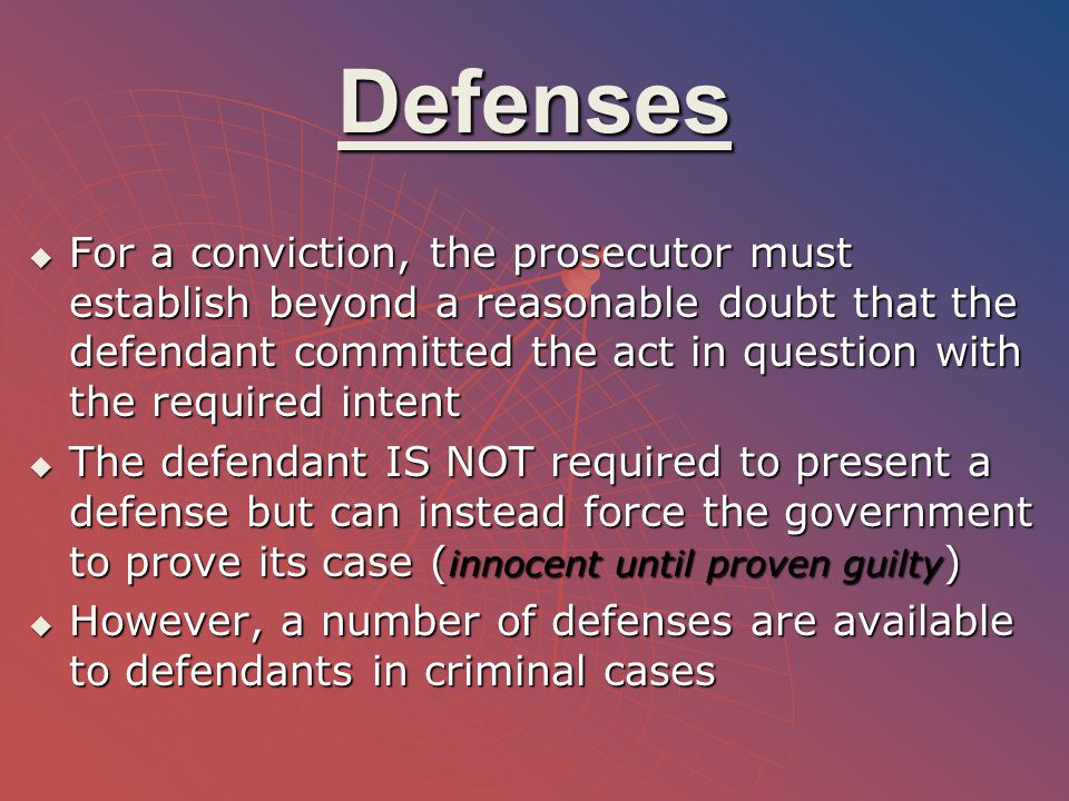 Defenses  For a conviction, the prosecutor must establish beyond a reasonable doubt that the defendant committed the act in question with the require