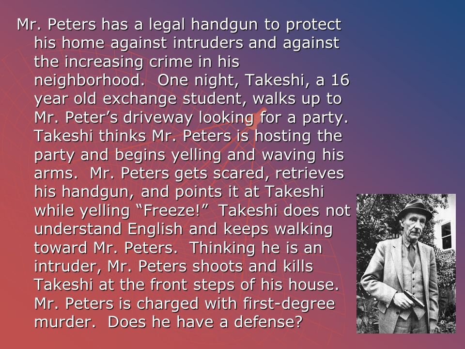 Mr. Peters has a legal handgun to protect his home against intruders and against the increasing crime in his neighborhood. One night, Takeshi, a 16 ye