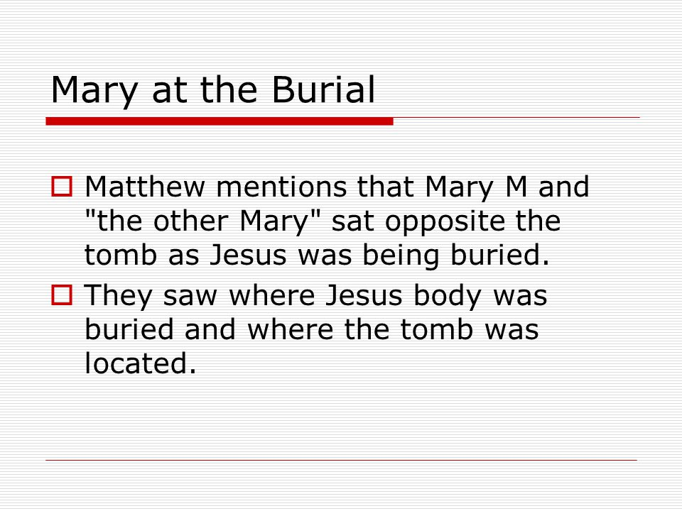 Mary at the Burial  Matthew mentions that Mary M and the other Mary sat opposite the tomb as Jesus was being buried.