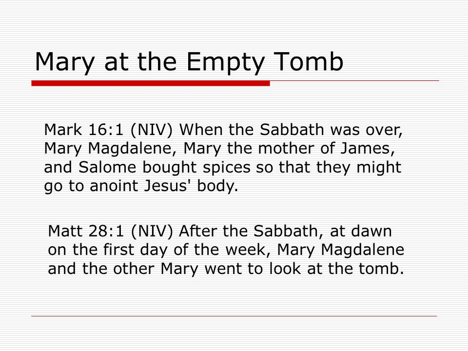 Mary at the Empty Tomb Mark 16:1 (NIV) When the Sabbath was over, Mary Magdalene, Mary the mother of James, and Salome bought spices so that they might go to anoint Jesus body.