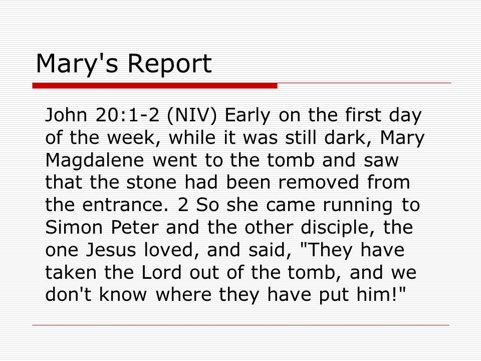 Mary s Report John 20:1-2 (NIV) Early on the first day of the week, while it was still dark, Mary Magdalene went to the tomb and saw that the stone had been removed from the entrance.