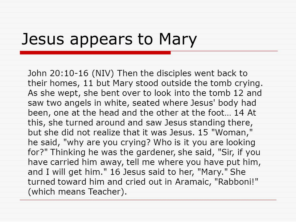 Jesus appears to Mary John 20:10-16 (NIV) Then the disciples went back to their homes, 11 but Mary stood outside the tomb crying.