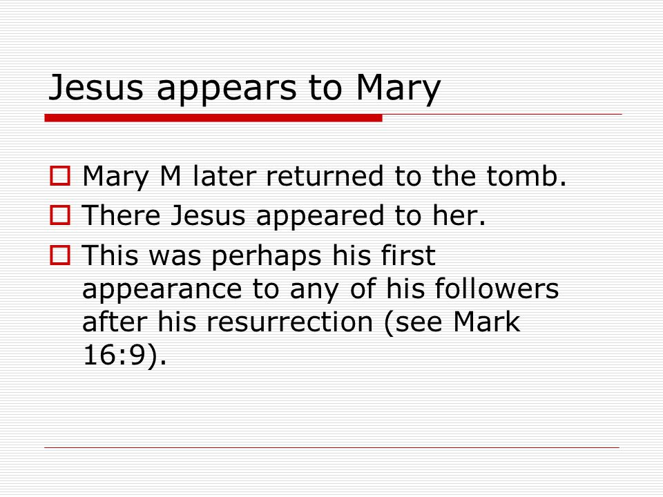 Jesus appears to Mary  Mary M later returned to the tomb.