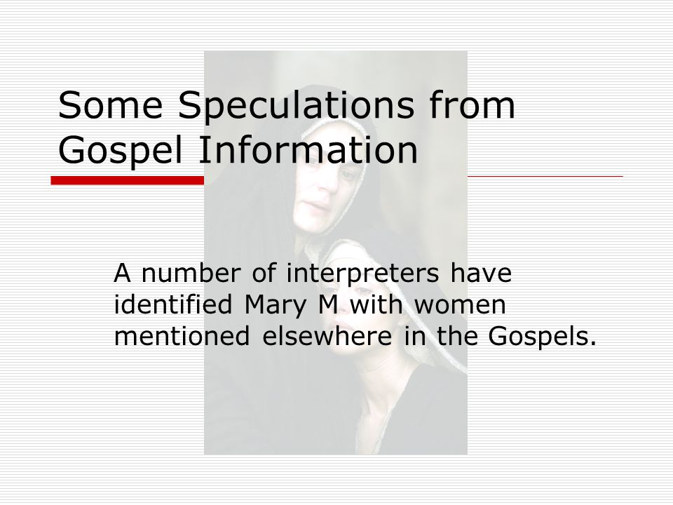 Some Speculations from Gospel Information A number of interpreters have identified Mary M with women mentioned elsewhere in the Gospels.
