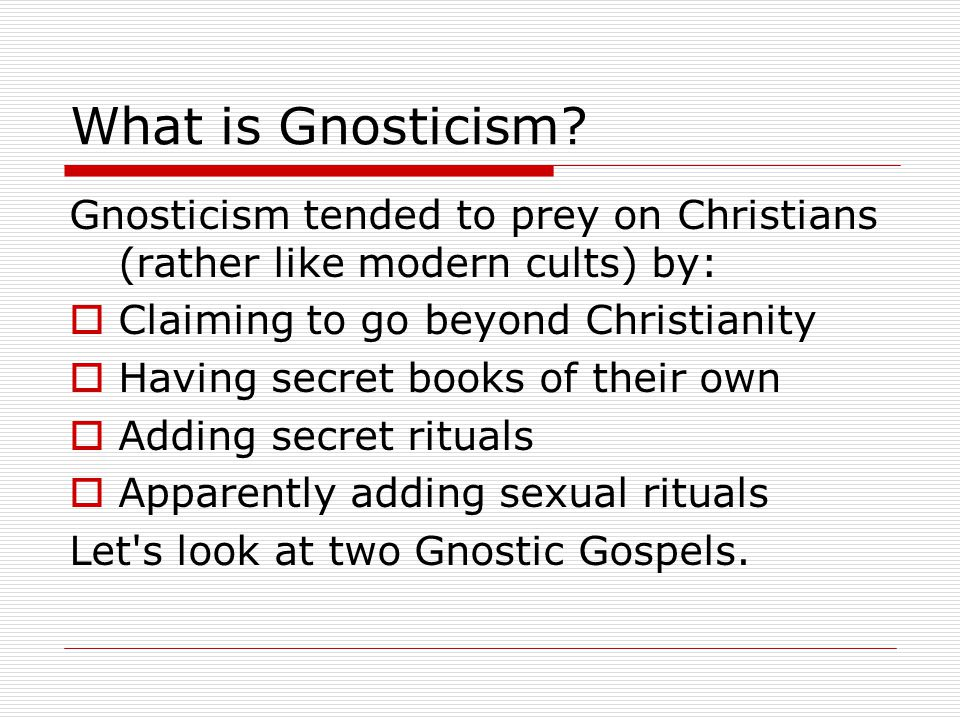What is Gnosticism? Gnosticism tended to prey on Christians (rather like modern cults) by:  Claiming to go beyond Christianity  Having secret books