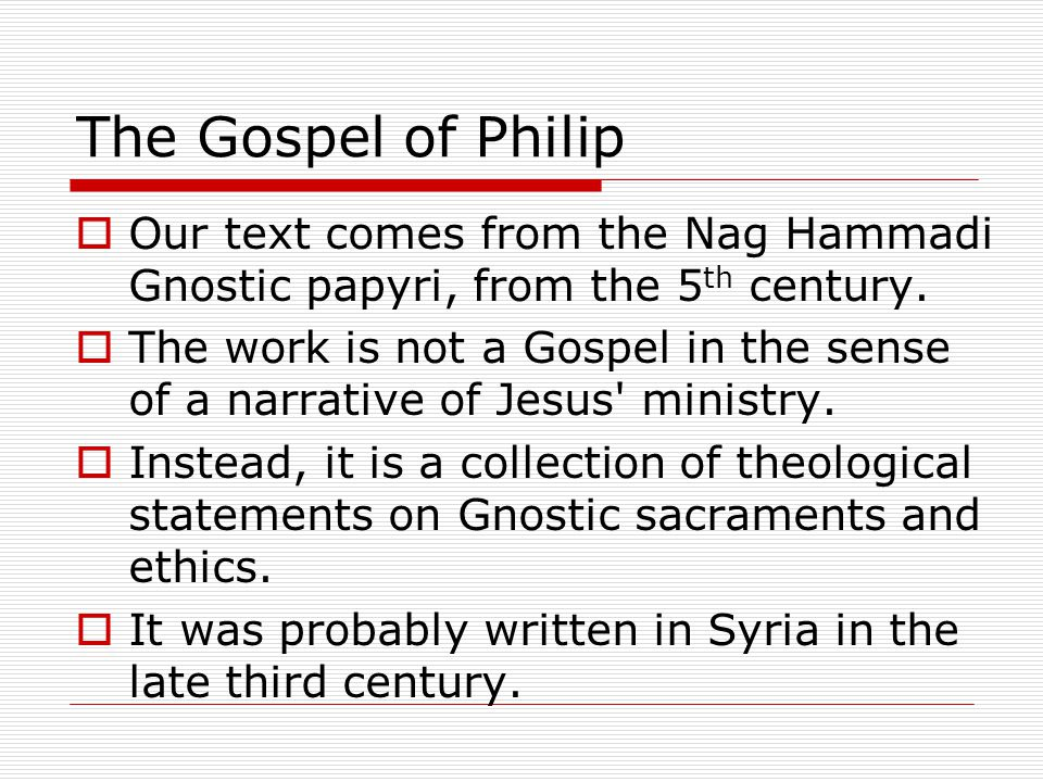 The Gospel of Philip  Our text comes from the Nag Hammadi Gnostic papyri, from the 5 th century.