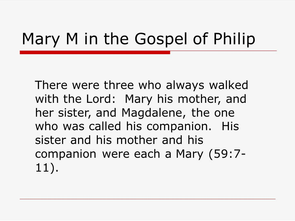 Mary M in the Gospel of Philip There were three who always walked with the Lord: Mary his mother, and her sister, and Magdalene, the one who was called his companion.
