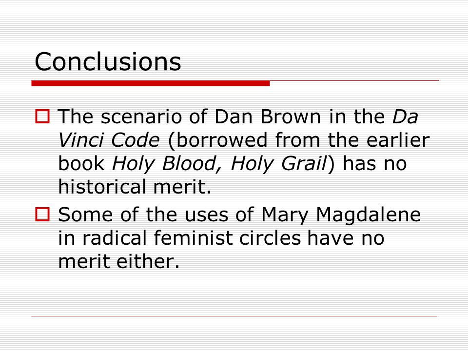 Conclusions  The scenario of Dan Brown in the Da Vinci Code (borrowed from the earlier book Holy Blood, Holy Grail) has no historical merit.