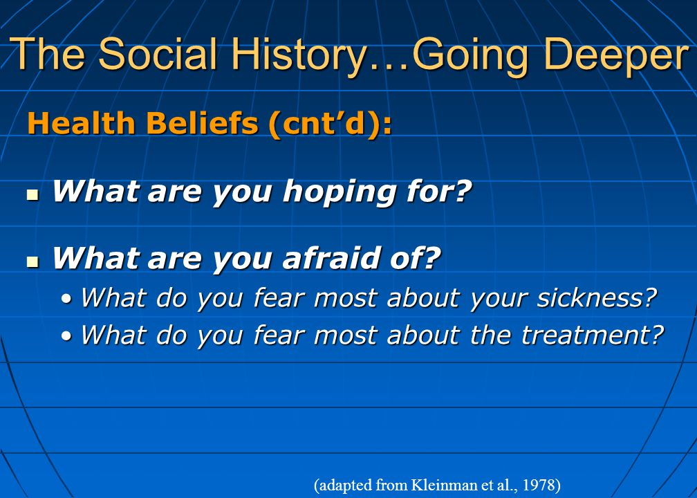 The Social History…Going Deeper Health Beliefs (cnt'd): What are you hoping for? What are you hoping for? What are you afraid of? What are you afraid