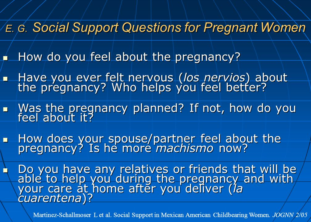 E. G. Social Support Questions for Pregnant Women How do you feel about the pregnancy? How do you feel about the pregnancy? Have you ever felt nervous