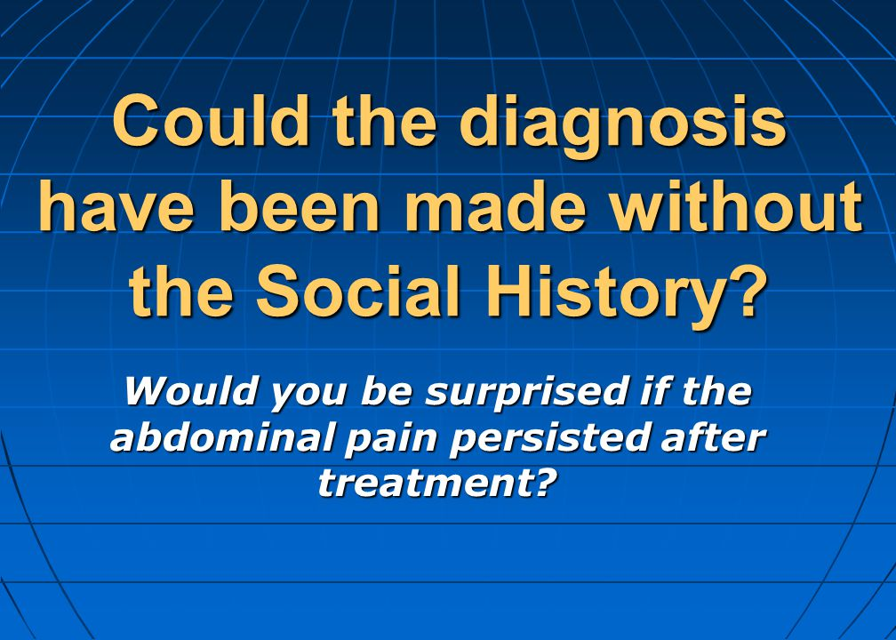Could the diagnosis have been made without the Social History? Would you be surprised if the abdominal pain persisted after treatment?