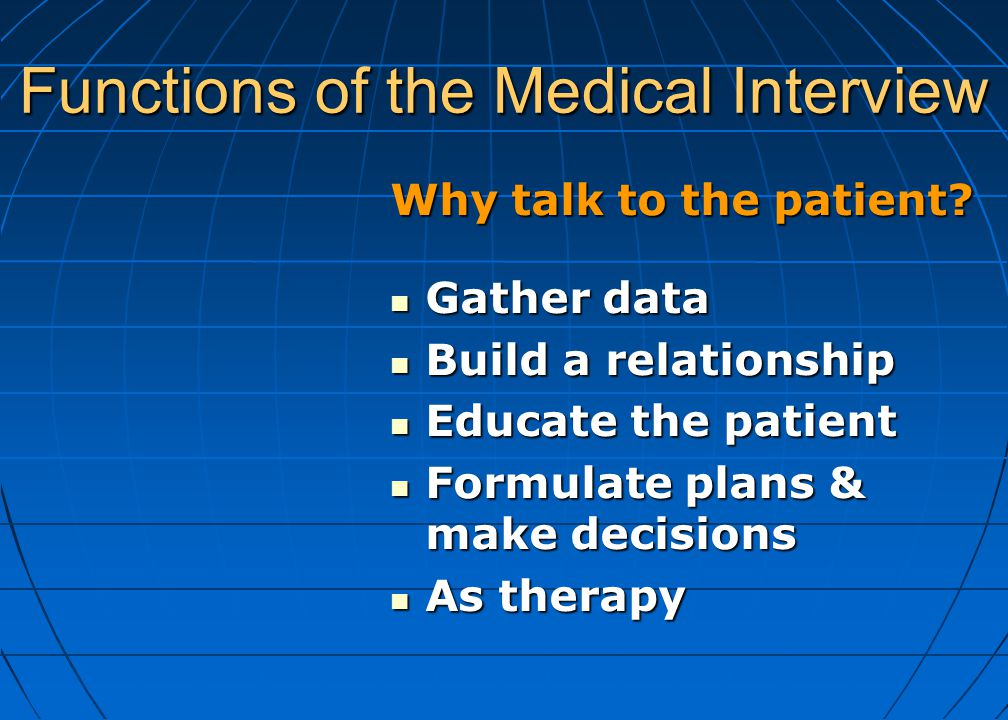 Functions of the Medical Interview Why talk to the patient? Gather data Gather data Build a relationship Build a relationship Educate the patient Educ